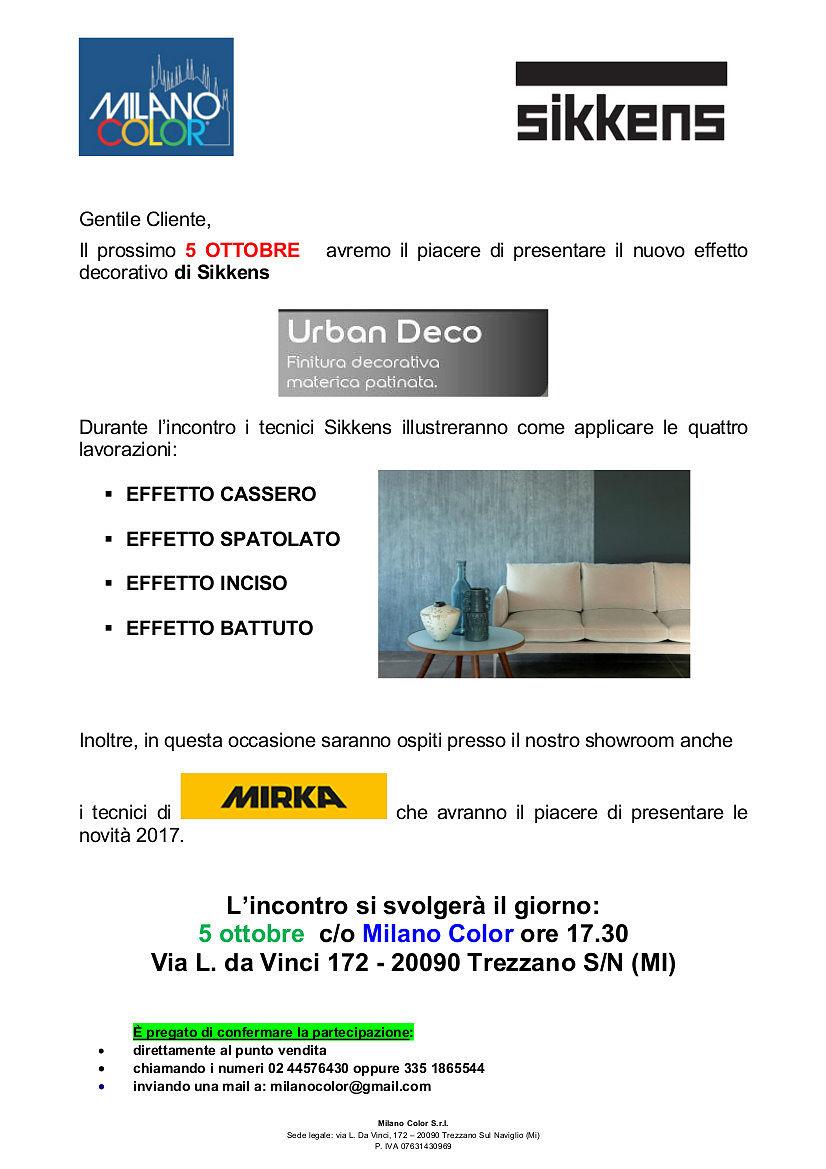 Milano Color & Sikkens Itala Presentano Il prossimo 5 OTTOBRE il nuovo effetto decorativo di Sikkens Urban Deco Durante l'incontro i tecnici Sikkens illustreranno come applicare le quattro lavorazioni:EFFETTO CASSERO; EFFETTO SPATOLATO; EFFETTO INCISO; EFFETTO BATTUTO. Inoltre, in questa occasione saranno ospiti presso il nostro showroom anche i tecnici di Mirka che avranno il piacere di presentare le novità 2017.L'incontro si terrà presso lo showroom di Milano Color via Leonardo da Vinci 172 – Trezzano Sul naviglio (Milano) GIOVEDÍ 5 OTTOBRE 2017 ore 17,30 può confermare la Sua partecipazione: •direttamente al punto vendita  •chiamando i numeri 02 44576430 oppure 335 1865544  •inviando una mail a: milanocolor@gmail.com